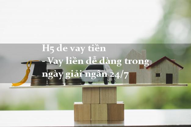 H5 de vay tiền - Vay liền trong ngày giải ngân 24/7