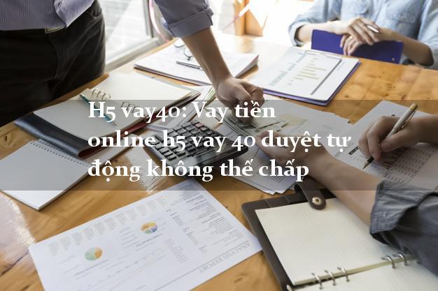 H5 vay40: Vay tiền online duyệt tự động không cần thế chấp