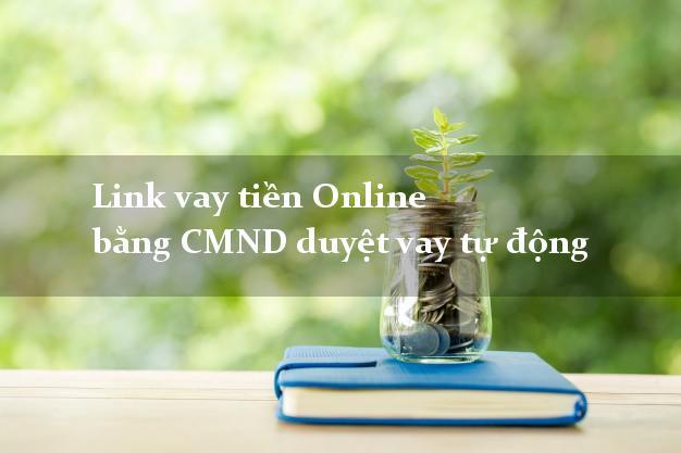 Link vay tiền Online bằng CMND duyệt vay tự động