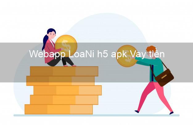 Webapp LoaNi h5 apk Vay tiền