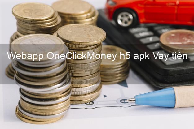 Webapp OneClickMoney h5 apk Vay tiền