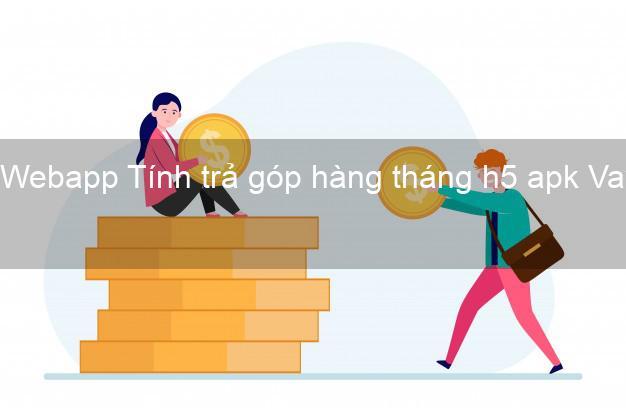 Webapp Tính trả góp hàng tháng h5 apk Vay tiền