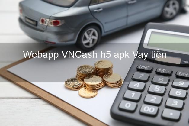 Webapp VNCash h5 apk Vay tiền