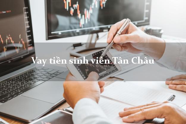 Vay tiền sinh viên Tân Châu Tây Ninh
