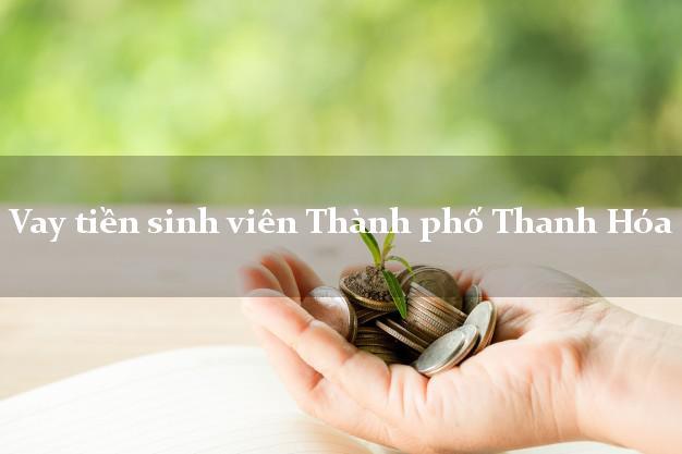 Vay tiền sinh viên Thành phố Thanh Hóa