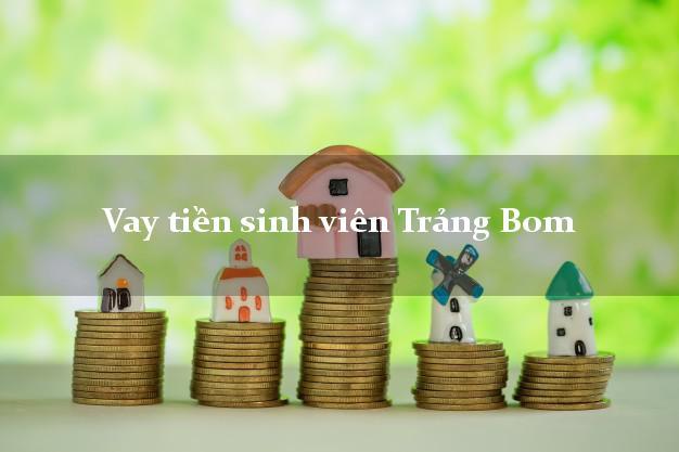 Vay tiền sinh viên Trảng Bom Đồng Nai