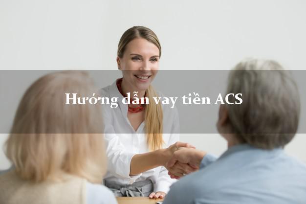 Hướng dẫn vay tiền ACS xét duyệt nhanh