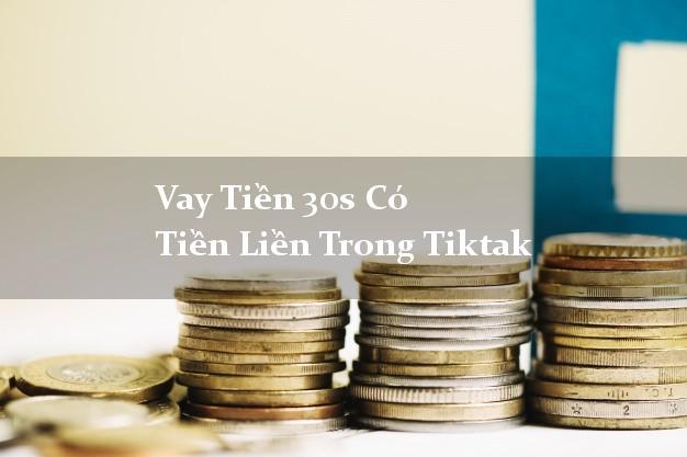 Vay Tiền 30s Có Tiền Liền Trong Tiktak
