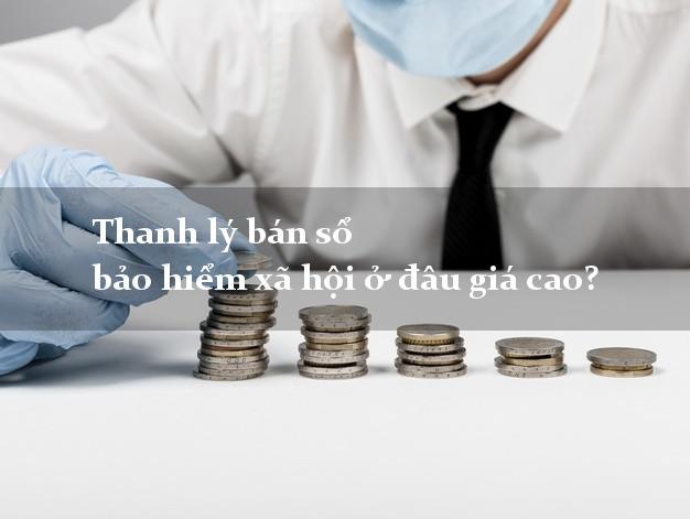 Thanh lý bán sổ bảo hiểm xã hội ở đâu giá cao?