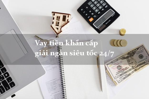 Vay tiền khẩn cấp giải ngân siêu tốc 24/7