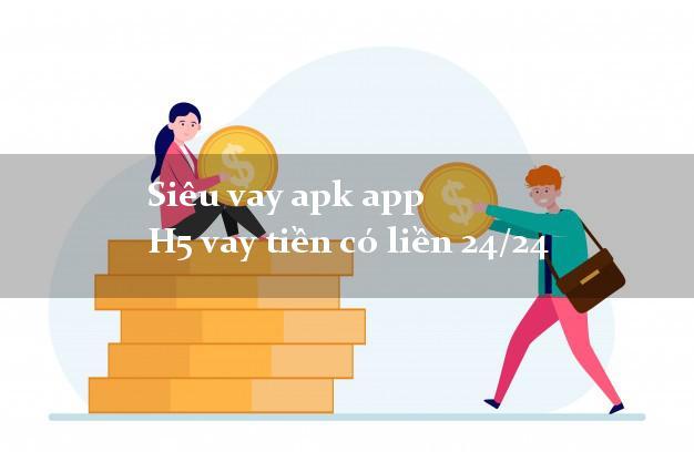 Siêu vay apk app H5 vay tiền có liền 24/24