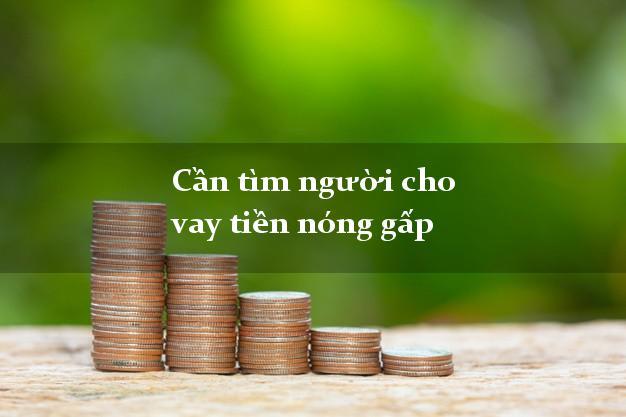 Cần tìm người cho vay tiền nóng gấp hỗ trợ nợ xấu