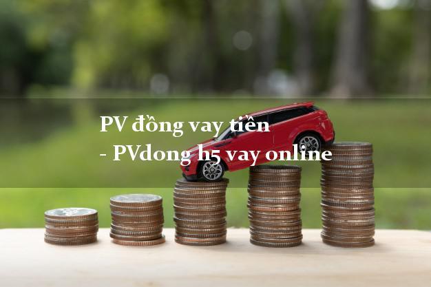 PV đồng vay tiền - PVdong h5 vay online có tiền ngay