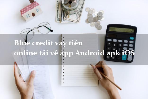 Blue credit vay tiền online tải về app Android apk iOS có tiền ngay