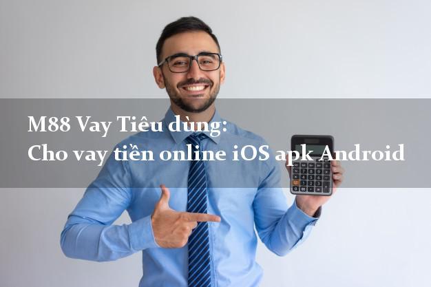 M88 Vay Tiêu dùng: Cho vay tiền online iOS apk Android có liền