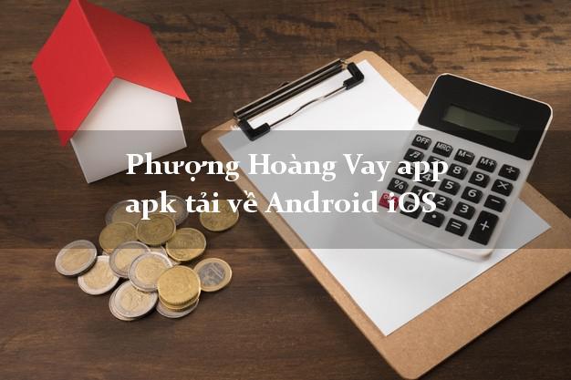 Phượng Hoàng Vay app apk tải về Android iOS duyệt tự động 24h