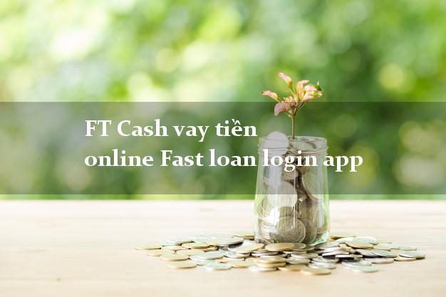 FT Cash vay tiền online Fast loan login app bằng CMND/CCCD