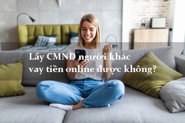 Lấy CMND người khác vay tiền online được không? Vay siêu tốc 247