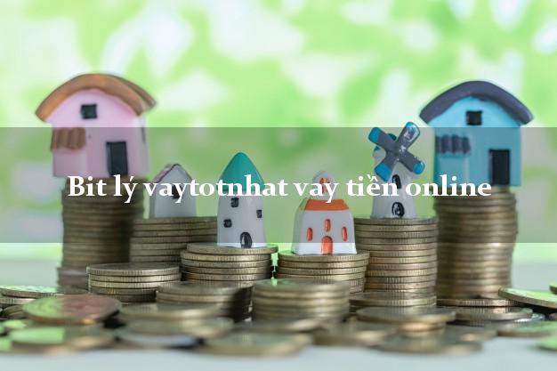 Bit lý vaytotnhat vay tiền online không thẩm định