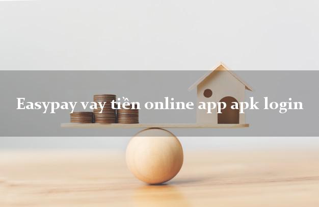 Easypay vay tiền online app apk login duyệt tự động 24h